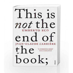 This is Not the End of the Book: A conversation curated by Jean-Philippe de Tonnac by Jean-Claude Carri