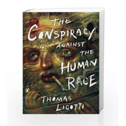 The Conspiracy against the Human Race: A Contrivance of Horror by LIGOTTI, THOMAS Book-9780143133148