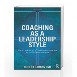 Coaching as a Leadership Style: The Art and Science of Coaching Conversations for Healthcare Professionals by Hicks Rf Book-9780