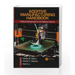 Additive Manufacturing Handbook: Product Development for the Defense Industry (Systems Innovation Book Series) by Badiru A.B. Bo