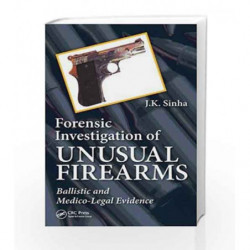 Forensic Investigation of Unusual Firearms: Ballistic and Medico-Legal Evidence by Sinha Book-9781466571372